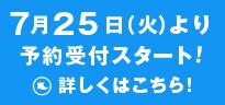 7月25日(火)より、予約受付スタート!